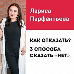 Лариса Парфентьева - Лекция №2 «Как отказать? 3 способа сказать «НЕТ»