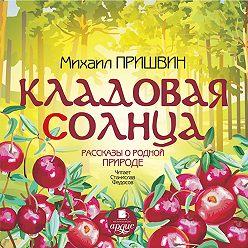 Михаил Пришвин - Кладовая солнца. Рассказы о родной природе