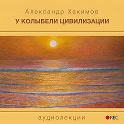 Александр Хакимов - У колыбели цивилизации