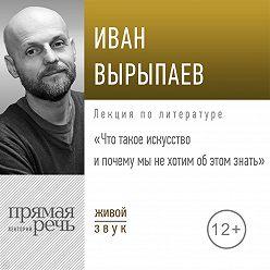 Иван Вырыпаев - Лекция «Что такое искусство и почему мы не хотим об этом знать»