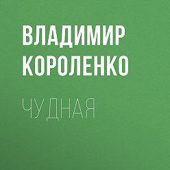 Владимир Короленко - Чудная