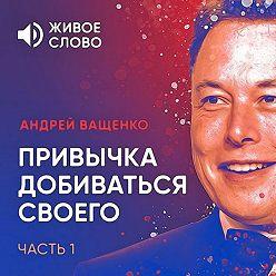 Андрей Ващенко - Привычка добиваться своего. Часть 1