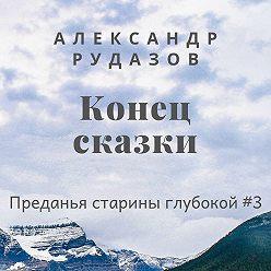 Александр Рудазов - Конец сказки