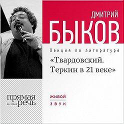 Дмитрий Быков - Лекция «Александр Твардовский. Теркин в 21 веке»