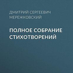 Дмитрий Мережковский - Полное собрание стихотворений