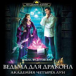 Алена Федотовская - Ведьма для дракона. Академия Четырех Лун