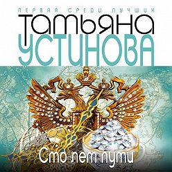 Татьяна Устинова - Сто лет пути