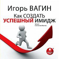 Игорь Вагин - Как создать успешный имидж