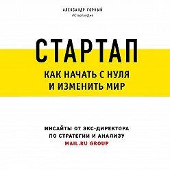 Александр Горный - Стартап. Как начать с нуля и изменить мир