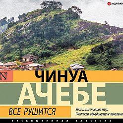 Чинуа Ачебе - Все рушится