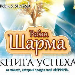 Робин Шарма - Книга успеха от монаха, который продал свой «феррари»