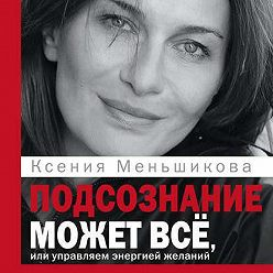 Ксения Меньшикова - Подсознание может всё, или Управляем энергией желаний. Особенности психоэнергетики