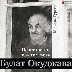 Максим Гуреев - Булат Окуджава. Просто знать, и с этим жить