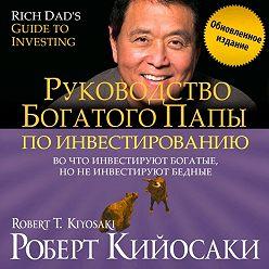 Роберт Кийосаки - Руководство богатого папы по инвестированию (обновленное издание)