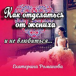 Екатерина Романова - Как отделаться от жениха и не влюбиться