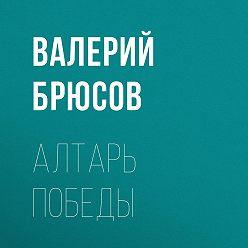 Валерий Брюсов - Алтарь победы