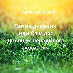 Сергей Малицкий - Папин дневник или От и до: Дневник нерадивого родителя