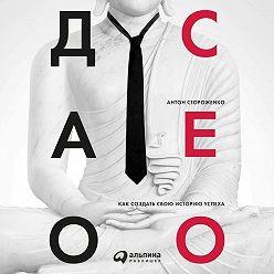 Антон Стороженко - Дао СЕО. Как создать свою историю успеха