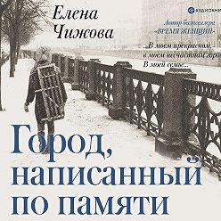 Елена Чижова - Город, написанный по памяти