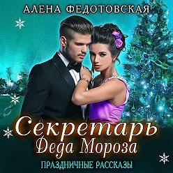 Алена Федотовская - Секретарь Деда Мороза. Праздничные рассказы