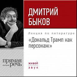 Дмитрий Быков - Лекция «Дональд Трамп как персонаж»