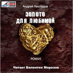 Андрей Неклюдов - Золото для любимой (новая редакция)