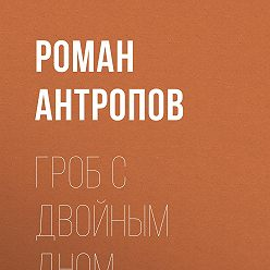 Роман Антропов - Гроб с двойным дном