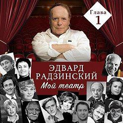 Эдвард Радзинский - Мой театр. Глава 1