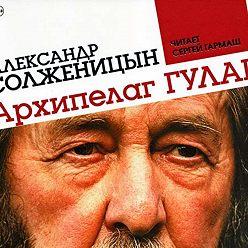 Александр Солженицын - Архипелаг ГУЛАГ (сокращенная аудиоверсия)