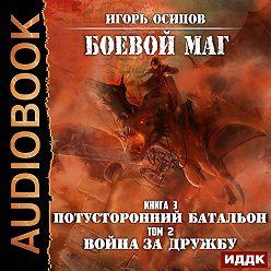 Игорь Осипов - Потусторонний батальон. Том 2. Война за дружбу