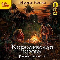 Ирина Котова - Королевская кровь. Расколотый мир