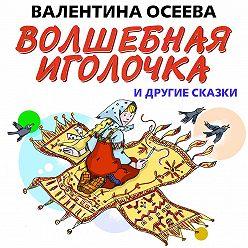 Валентина Осеева - Волшебная иголочка и другие сказки