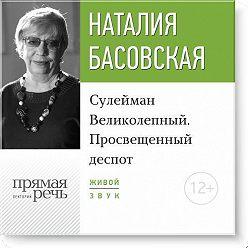 Наталия Басовская - Лекция «Сулейман Великолепный. Просвещенный деспот»