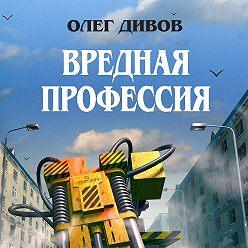Олег Дивов - Вредная профессия