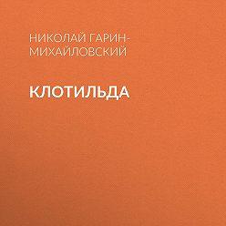 Николай Гарин-Михайловский - Клотильда
