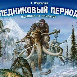 Сергей Покровский - Ледниковый период. Охотники на мамонтов
