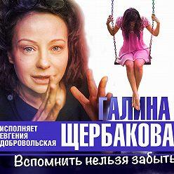 Галина Щербакова - Вспомнить нельзя забыть