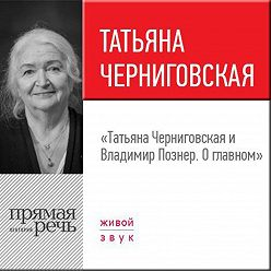 Владимир Познер - Лекция «Татьяна Черниговская + Владимир Познер. О главном»