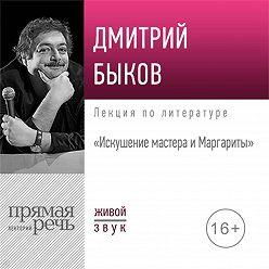 Дмитрий Быков - Лекция «Искушение мастера и Маргариты»