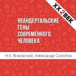Александр Соколов - Неандертальские гены современного человека