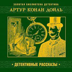 Артур Конан Дойл - Детективные рассказы