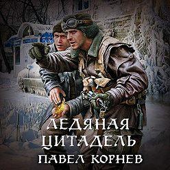 Павел Корнев - Ледяная Цитадель