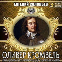 Евгений Соловьев - Оливер Кромвель. Его жизнь и политическая деятельность