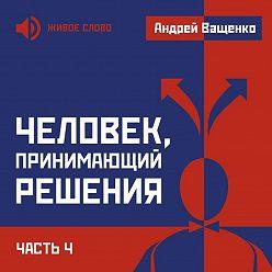 Андрей Ващенко - Человек, принимающий решения. Часть 4
