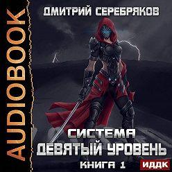 Дмитрий Серебряков - Система. Девятый уровень. Книга 1