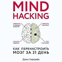 Джон Харгрейв - Mind hacking. Как перенастроить мозг за 21 день