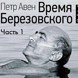 Петр Авен - Время Березовского (часть 1-я)