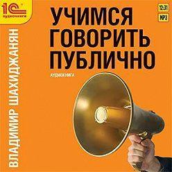 Владимир Шахиджанян - Учимся говорить публично