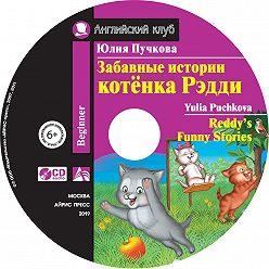 Юлия Пучкова - Забавные истории котёнка Редди / Reddy's Funny Stories