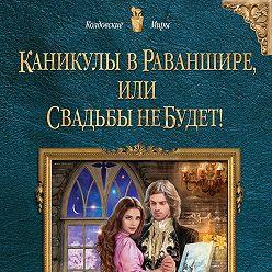 Анна Гаврилова - Каникулы в Раваншире, или Свадьбы не будет!